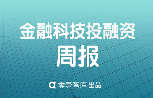 零壹投融资周报:上周41家金融科技公司共计获得约95.7亿元融资