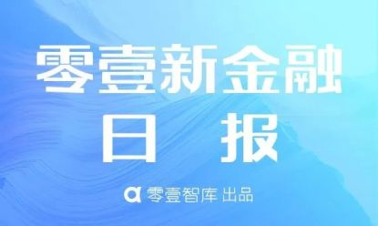 零壹新金融日报:刘鹤表示加强人工智能基础研究和技术研发;国务院新设6个自贸区