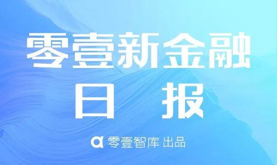 零壹新金融日报:互联网贷款新规再次征求意见;徐汇西岸金融城将建设全球数字货币中心